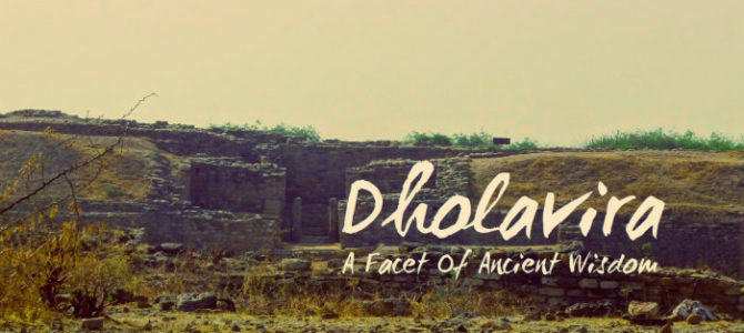 Dholavira – A Facet Of Ancient Wisdom