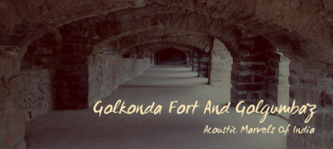 Acoustic Marvels Of India – Golconda Fort And Gol Gumbaz